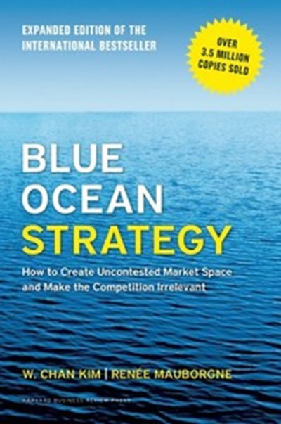 Blue Ocean Strategy: How to Create Uncontested Market Space and Make the Competition Irrelevant (Expanded Edition)