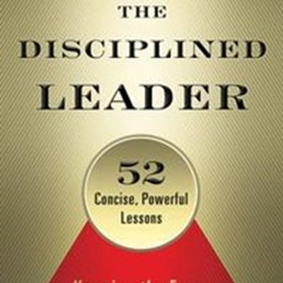 The Disciplined Leader: Keeping the Focus on What Really Matters