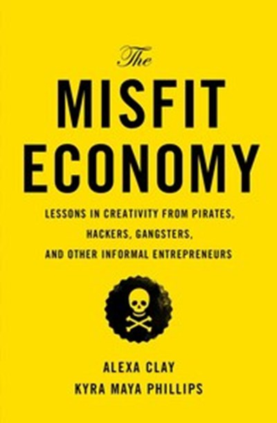 The Misfit Economy: Lessons in Creativity from Pirates, Hackers, Gangsters, and Other Informal Entrepreneurs