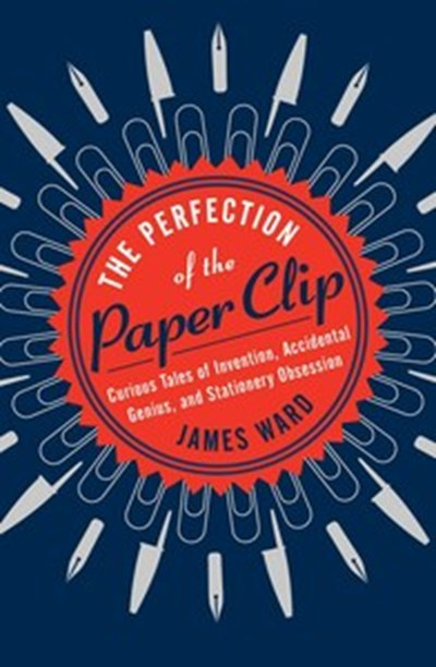 The Perfection of the Paper Clip: Curious Tales of Invention, Genius, and Stationary Obsession