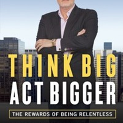 Think Big, Act Bigger: The Rewards of Being Relentless