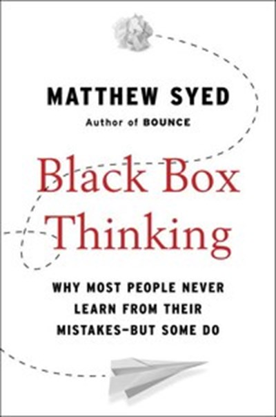 Black Box Thinking: Why Most People Never Learn from Their Mistakes—But Some Do