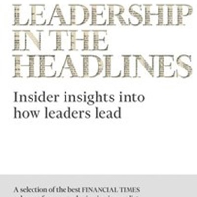 Leadership in the Headlines: Insider Insights Into How Leaders Lead