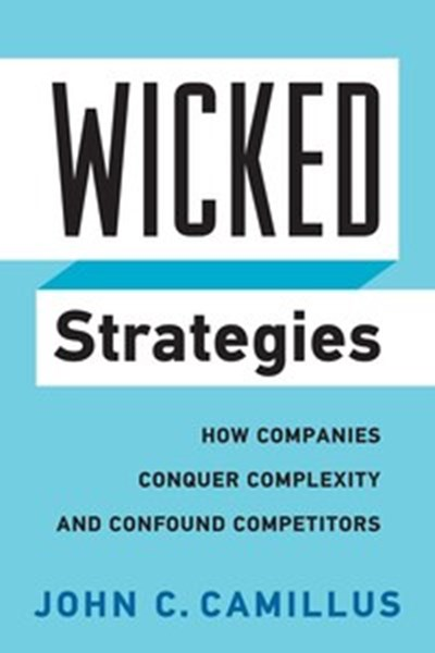 Wicked Strategies: How Companies Conquer Complexity and Confound Competitors