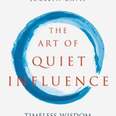 The Art of Quiet Influence: Timeless Wisdom for Leading without Authority