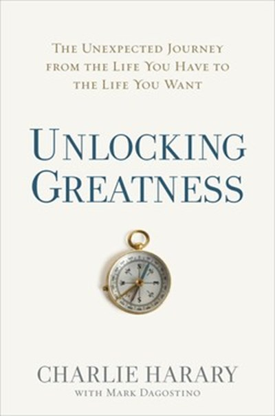 Unlocking Greatness: The Unexpected Journey from the Life You Have to the Life You Want