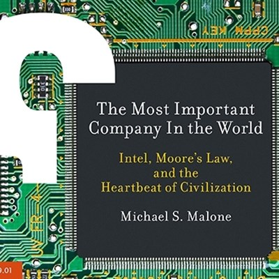 The Most Important Company In the World: Intel, Moore's Law, and the Heartbeat of Civilization