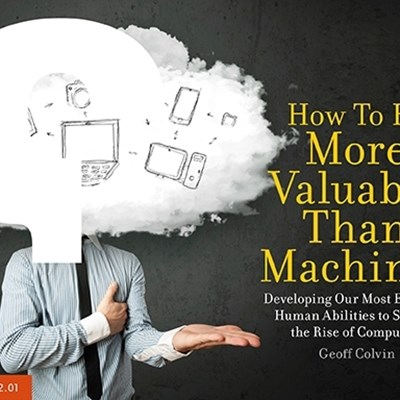 How To Be More Valuable Than Machines: Developing Our Most Essential Human Abilities to Survive the Rise of Computers