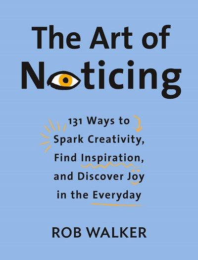 A Q&A with Rob Walker, Author of The Art of Noticing