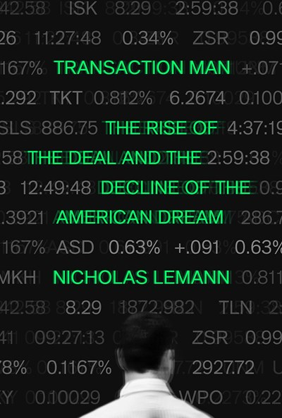 Transaction Man: The Rise of the Deal and the Decline of the American Dream