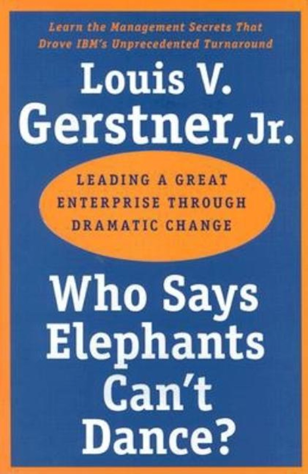 Who Says Elephants Can't Dance? Leading a Great Enterprise Through Dramatic Change