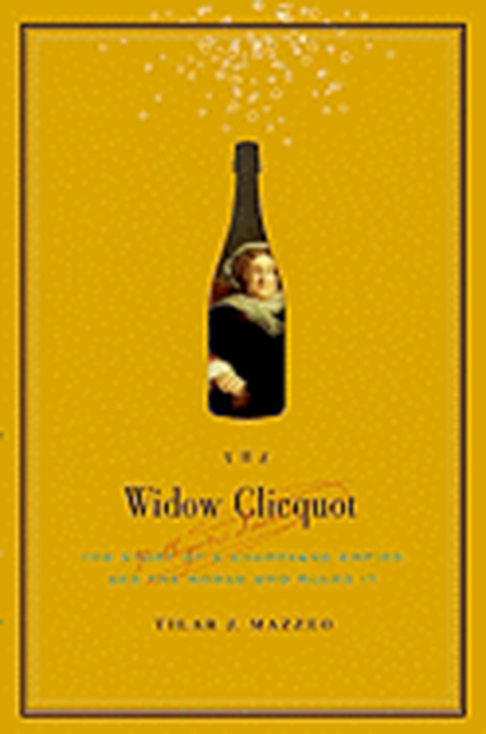 Widow Clicquot The Story of a Champagne Empire and the Woman Who Ruled It