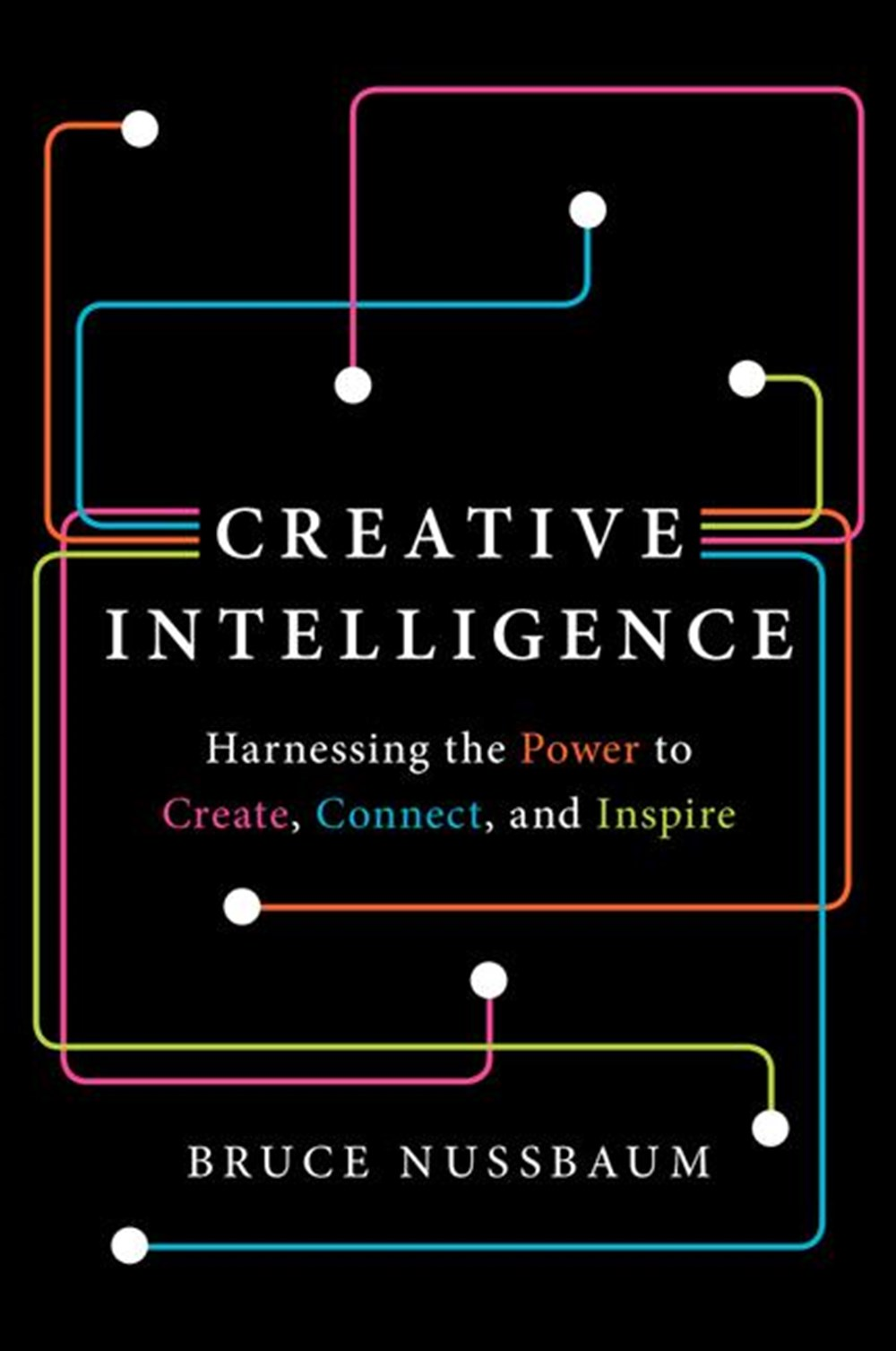 Creative Intelligence Harnessing the Power to Create, Connect, and Inspire
