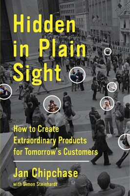 Hidden in Plain Sight: How to Create Extraordinary Products for Tomorrow's Customers