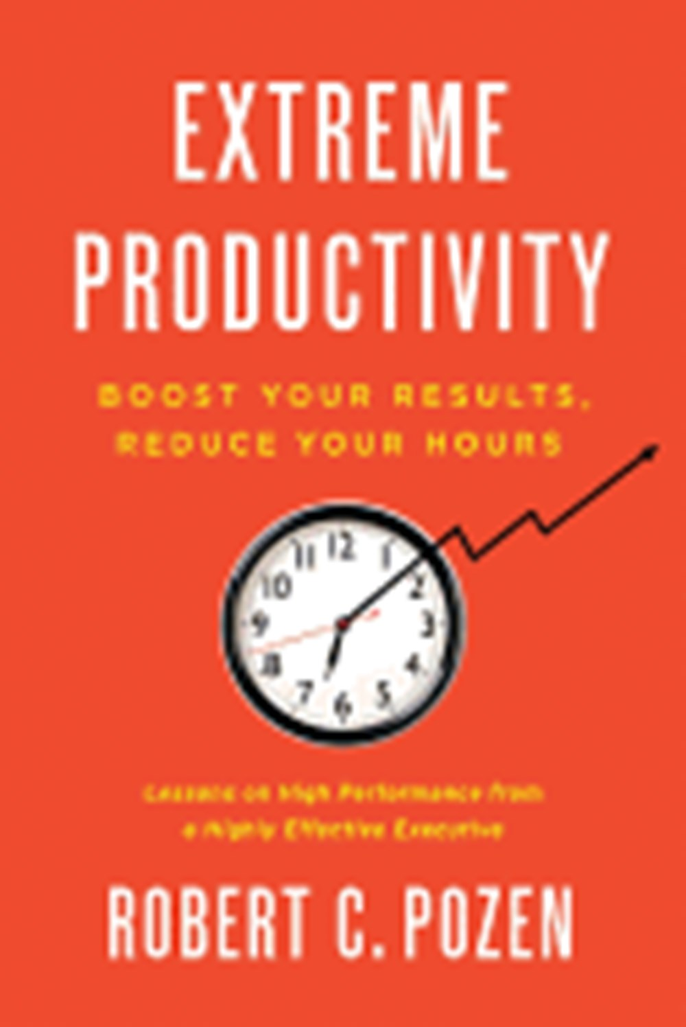 Extreme Productivity Boost Your Results, Reduce Your Hours