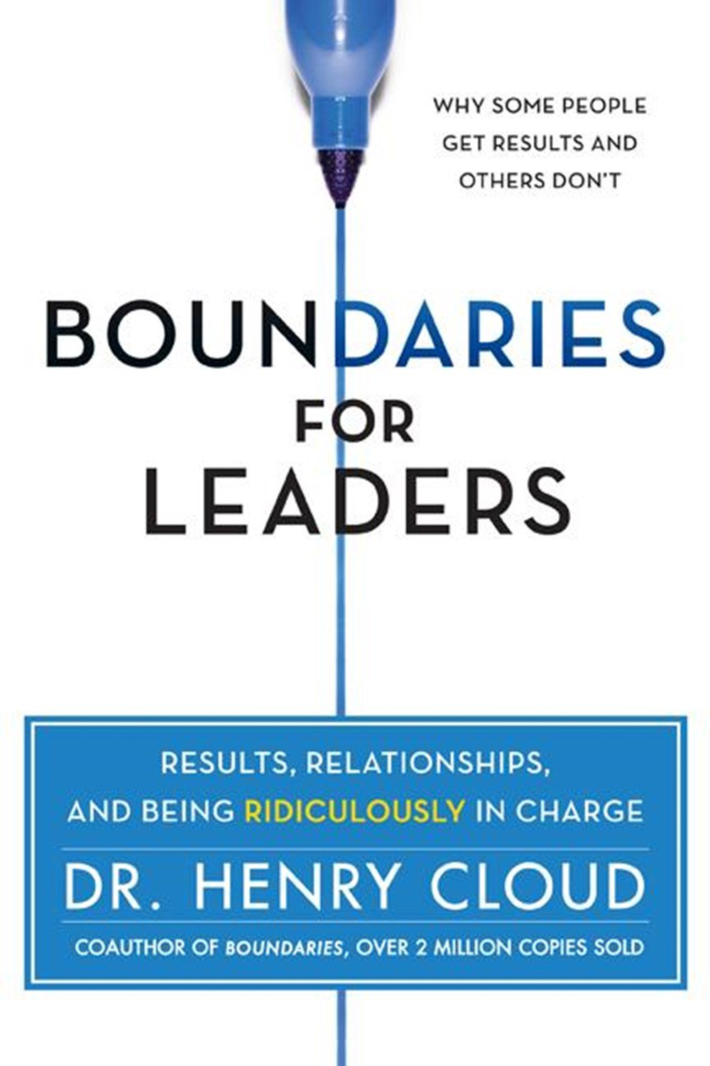 Boundaries for Leaders Results, Relationships, and Being Ridiculously in Charge