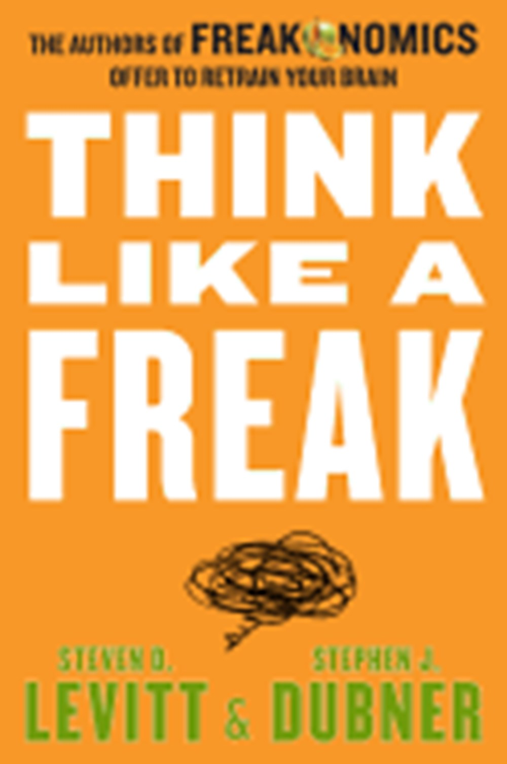 Think Like a Freak The Authors of Freakonomics Offer to Retrain Your Brain