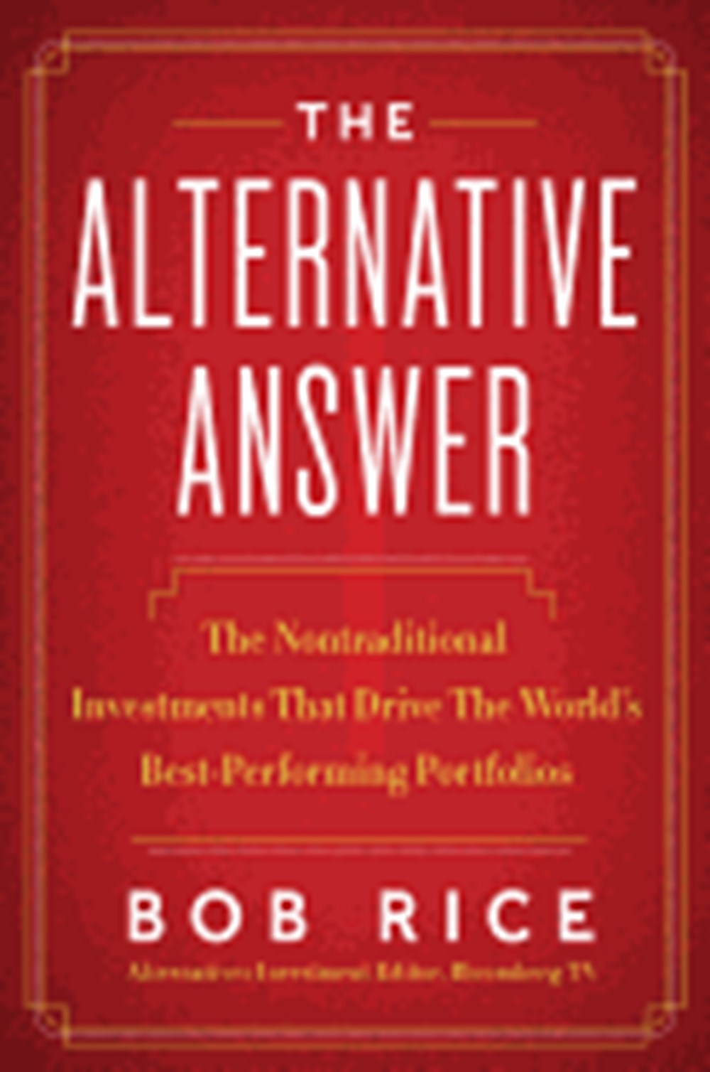 Alternative Answer The Nontraditional Investments That Drive the World's Best-Performing Portfolios