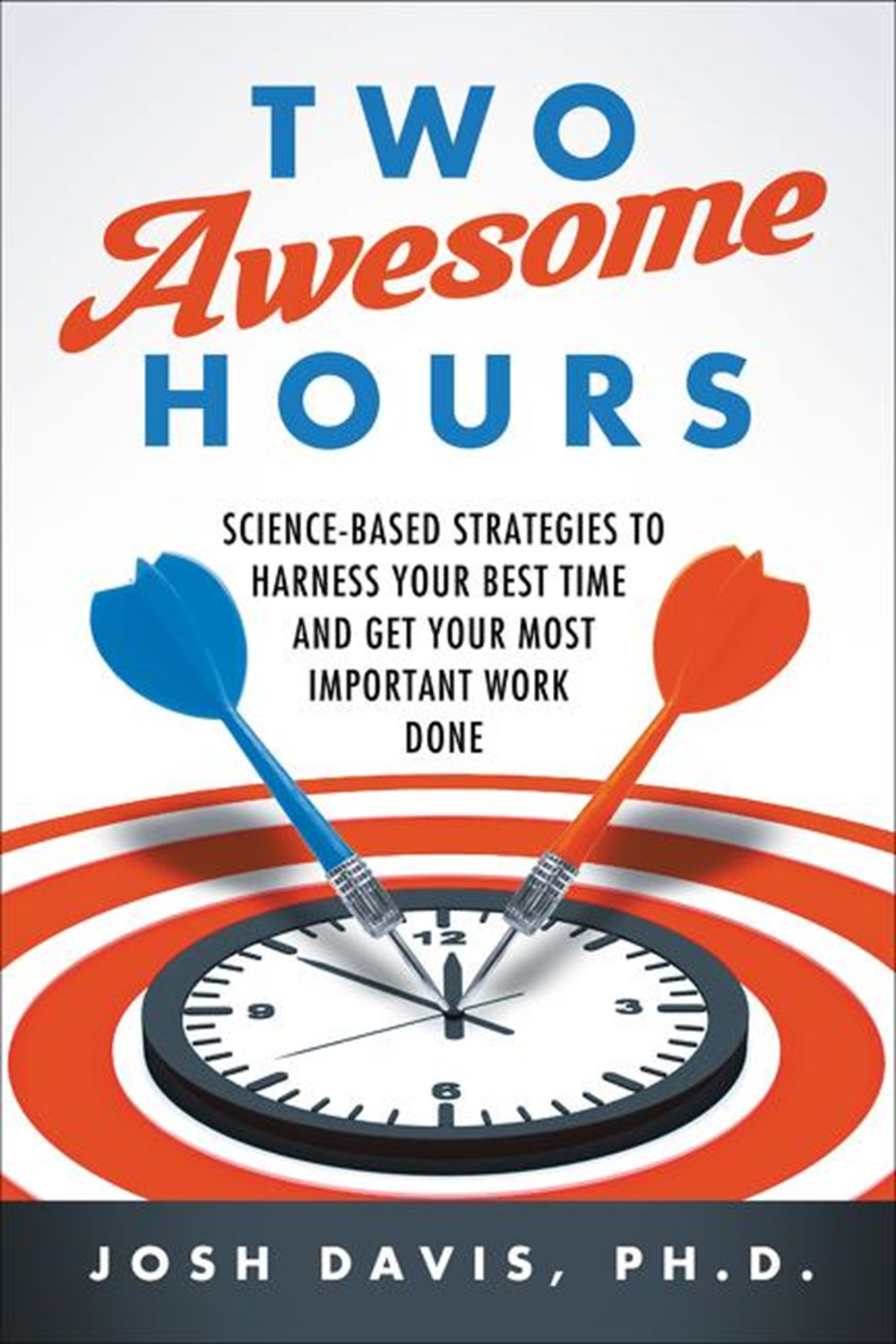 Two Awesome Hours Science-Based Strategies to Harness Your Best Time and Get Your Most Important Wor