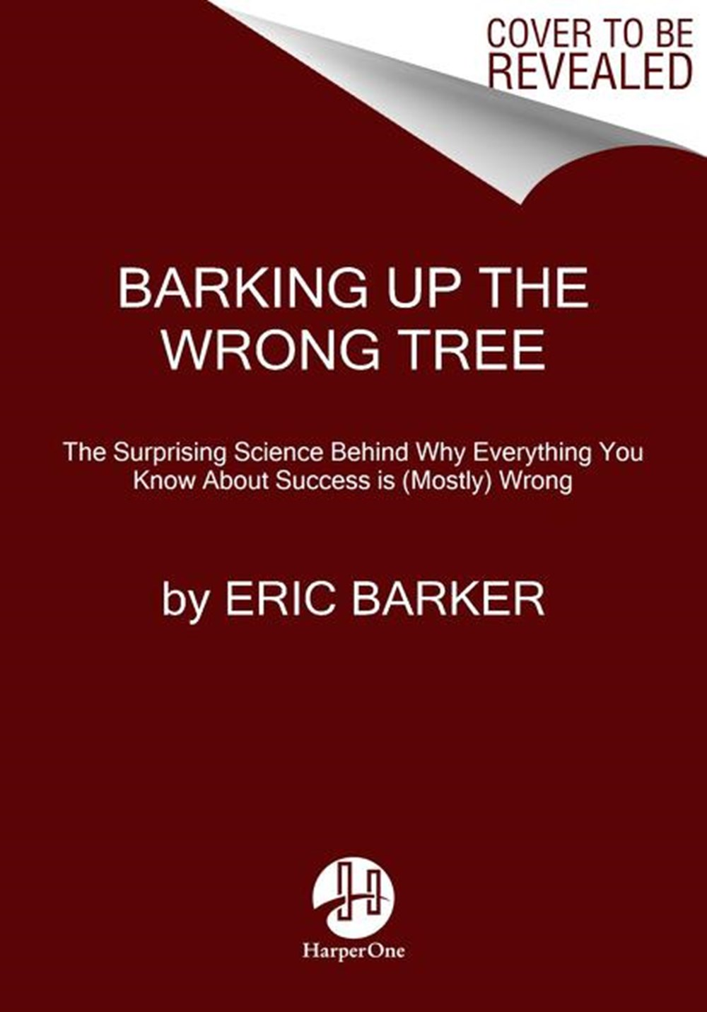 Barking Up the Wrong Tree The Surprising Science Behind Why Everything You Know about Success Is (Mo