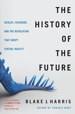History of the Future: Oculus, Facebook, and the Revolution That Swept Virtual Reality