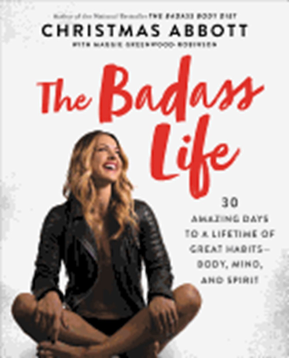 Badass Life 30 Amazing Days to a Lifetime of Great Habits--Body, Mind, and Spirit