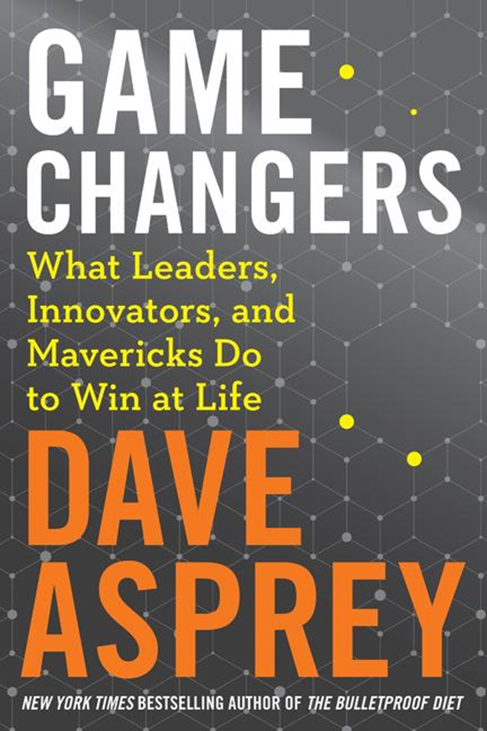 Game Changers What Leaders, Innovators, and Mavericks Do to Win at Life