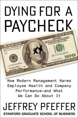 Dying for a Paycheck: How Modern Management Harms Employee Health and Company Performance--And What We Can Do about It
