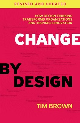 Change by Design: How Design Thinking Transforms Organizations and Inspires Innovation (Revised, Updated)