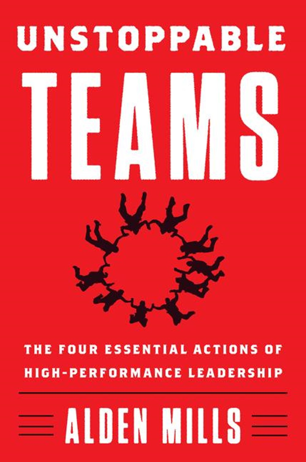 Unstoppable Teams The Four Essential Actions of High-Performance Leadership
