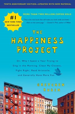 Happiness Project, Tenth Anniversary Edition: Or, Why I Spent a Year Trying to Sing in the Morning, Clean My Closets, Fight Right, Read Aristotle, and