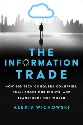The Information Trade: How Big Tech Conquers Countries, Challenges Our Rights, and Transforms Our World