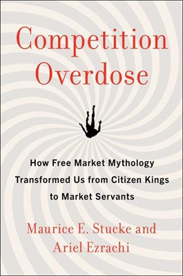 Competition Overdose: How Free Market Mythology Transformed Us from Citizen Kings to Market Servants