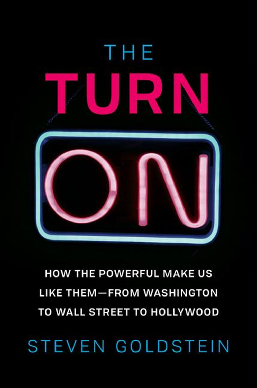 Turn-On: How the Powerful Make Us Like Them-From Washington to Wall Street to Hollywood