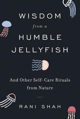 Wisdom from a Humble Jellyfish: And Other Self-Care Rituals from Nature