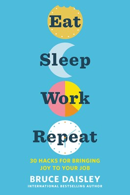 Eat Sleep Work Repeat: 30 Hacks for Bringing Joy to Your Job