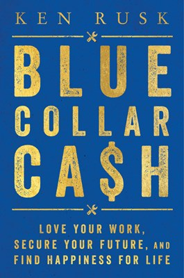 Blue-Collar Cash: Love Your Work, Secure Your Future, and Find Happiness for Life