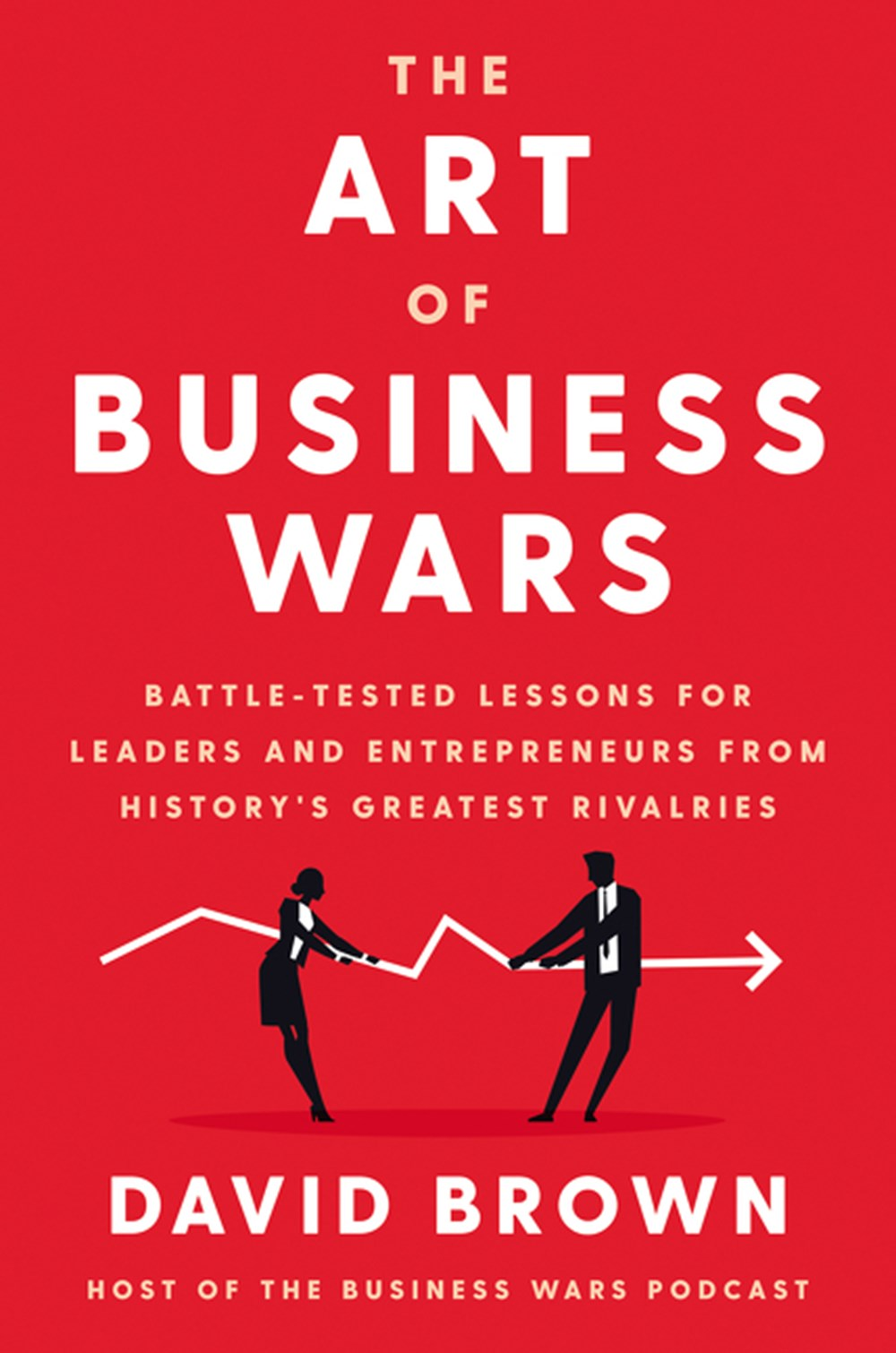 Art of Business Wars Battle-Tested Lessons for Leaders and Entrepreneurs from History's Greatest Riv