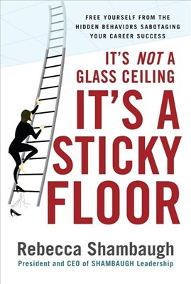 It's Not a Glass Ceiling, It's a Sticky Floor: Free Yourself from the Hidden Behaviors Sabotaging Your Career Success