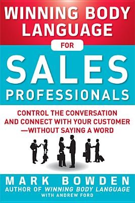 Winning Body Language for Sales Professionals: Control the Conversation and Connect with Your Customer, Without Saying a Word
