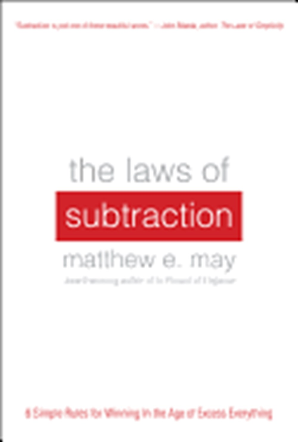 Laws of Subtraction Six Simple Rules for Winning in the Age of Excess Everything