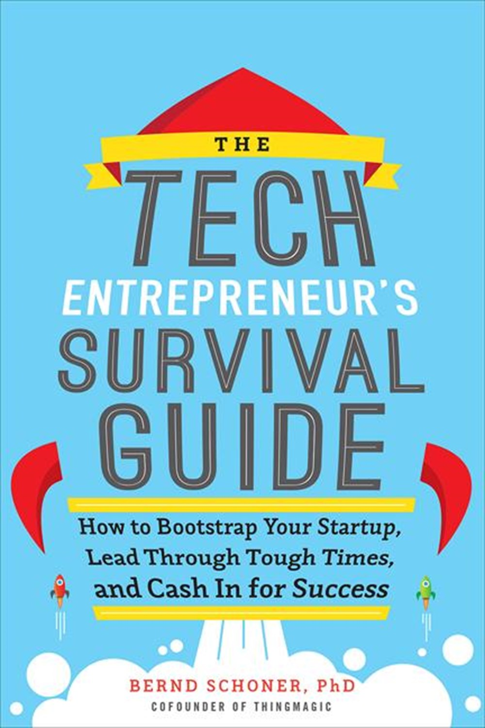 Tech Entrepreneur's Survival Guide: How to Bootstrap Your Startup, Lead Through Tough Times, and Cas