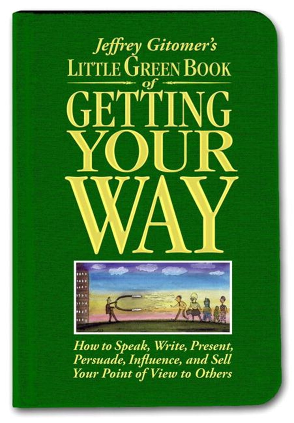 Little Green Book of Getting Your Way How to Speak, Write, Present, Persuade, Influence, and Sell Yo