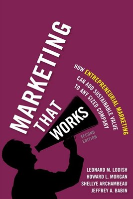 Marketing That Works: How Entrepreneurial Marketing Can Add Sustainable Value to Any Sized Company (Revised)
