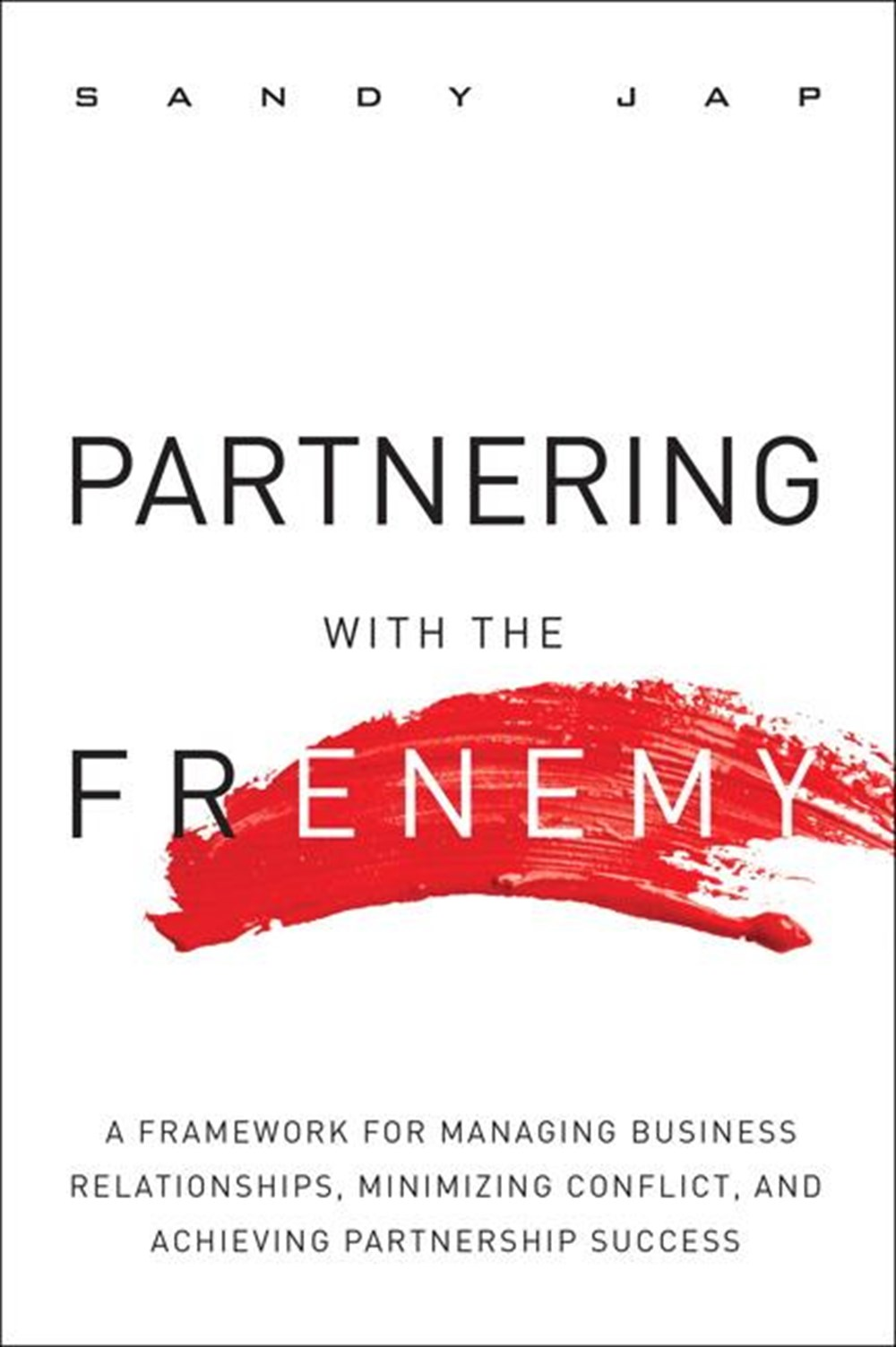 Partnering with the Frenemy A Framework for Managing Business Relationships, Minimizing Conflict, an