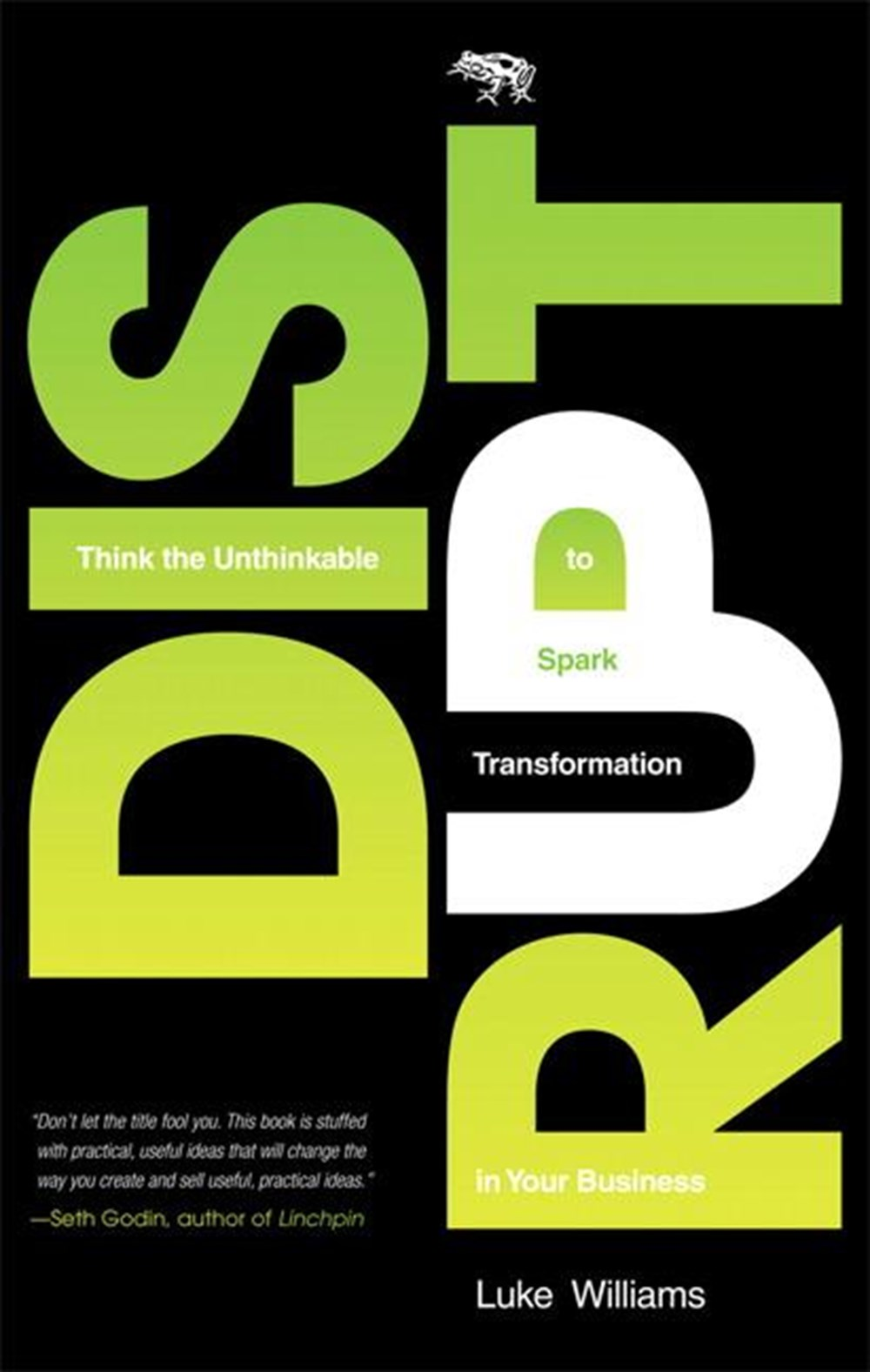 Disrupt Think the Unthinkable to Spark Transformation in Your Business
