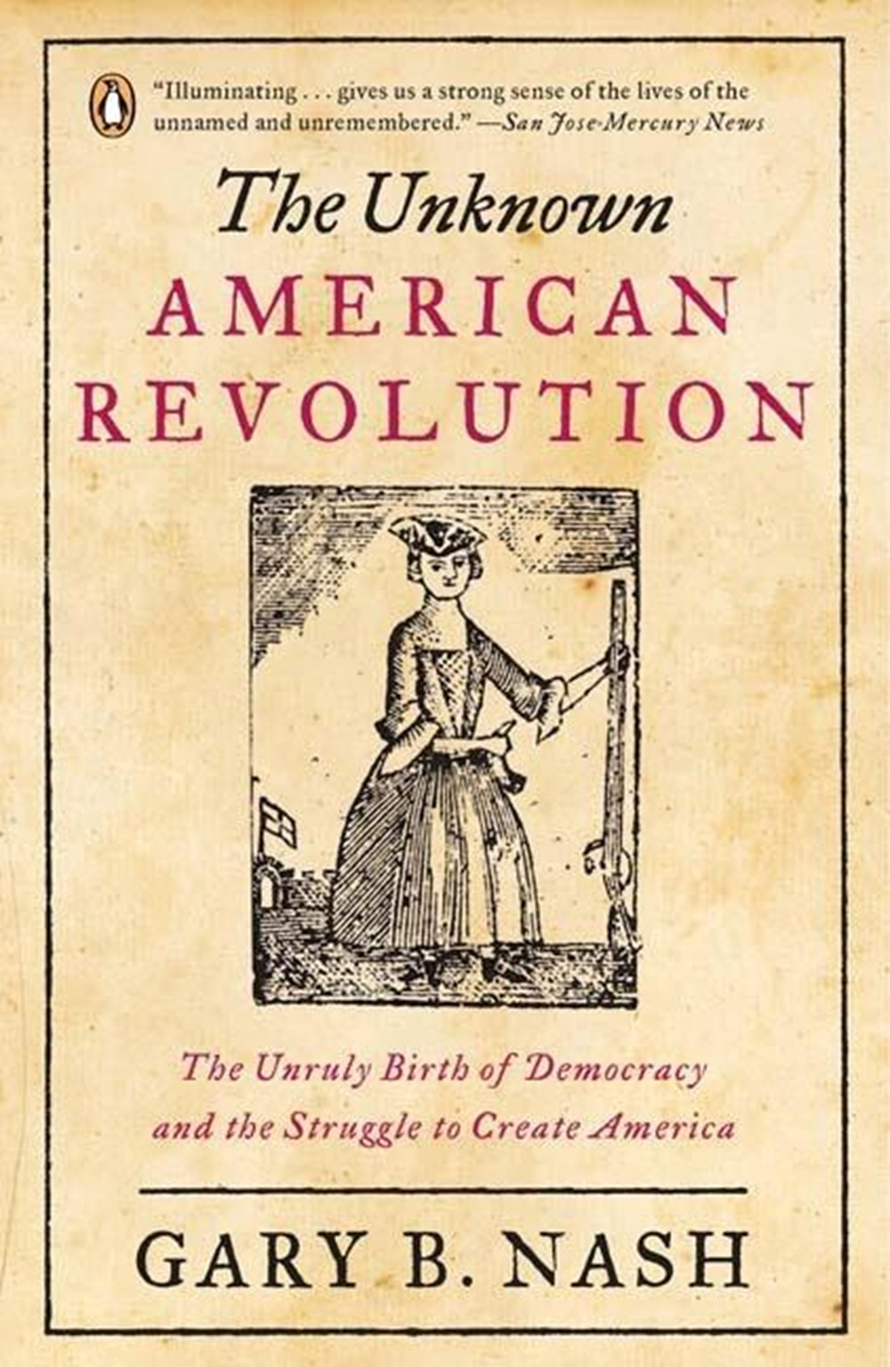 Unknown American Revolution The Unruly Birth of Democracy and the Struggle to Create America
