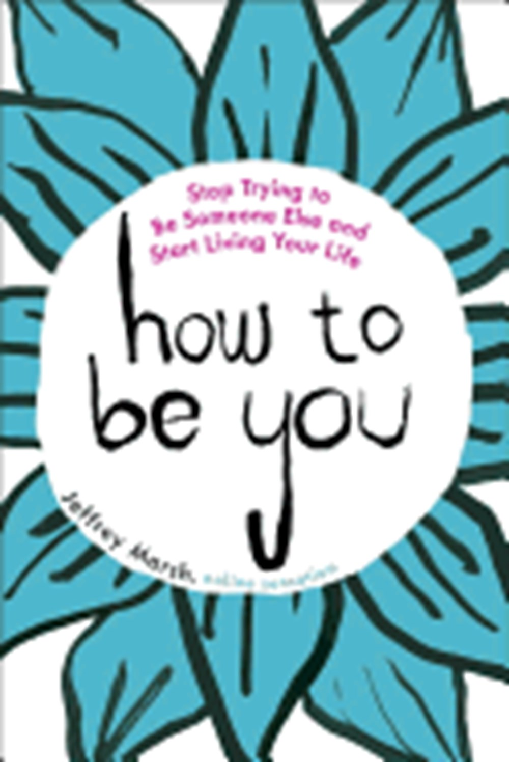 How to Be You Stop Trying to Be Someone Else and Start Living Your Life