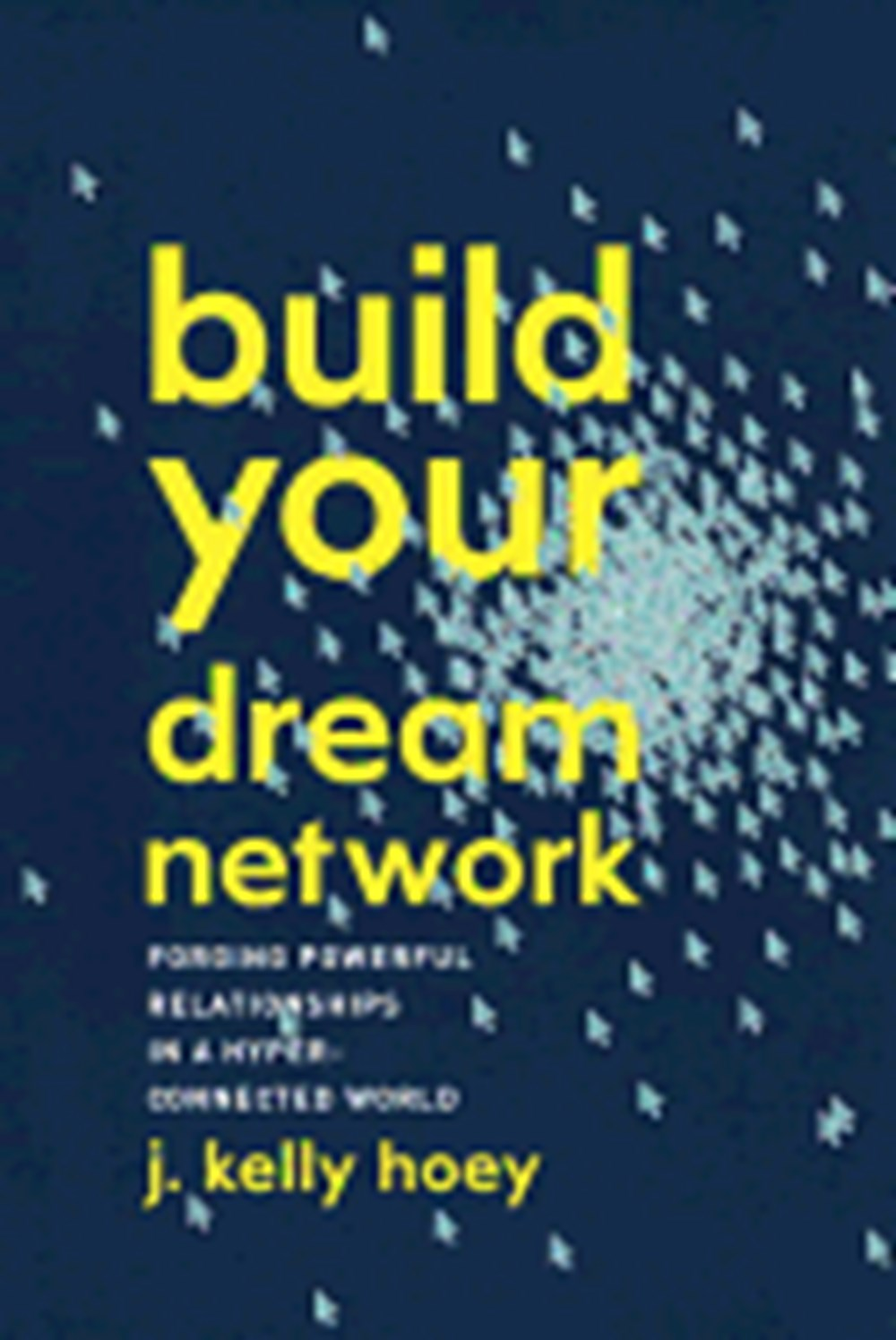 Build Your Dream Network Forging Powerful Relationships in a Hyper-Connected World