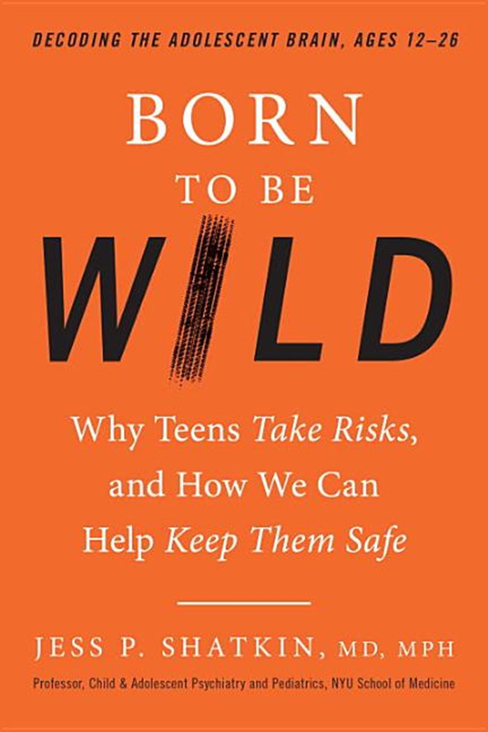 Born to Be Wild Why Teens Take Risks, and How We Can Help Keep Them Safe